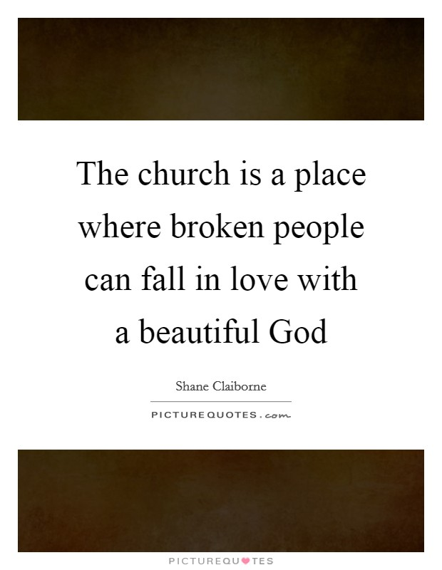 The church is a place where broken people can fall in love with a beautiful God Picture Quote #1
