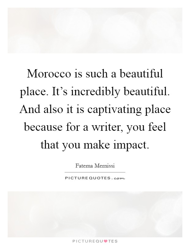 Morocco is such a beautiful place. It's incredibly beautiful. And also it is captivating place because for a writer, you feel that you make impact Picture Quote #1