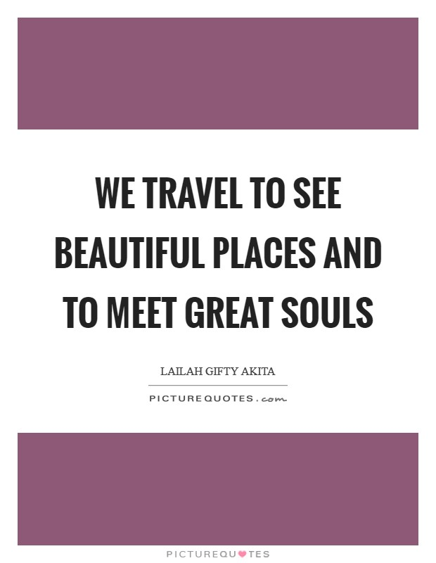 We travel to see beautiful places and to meet great souls Picture Quote #1