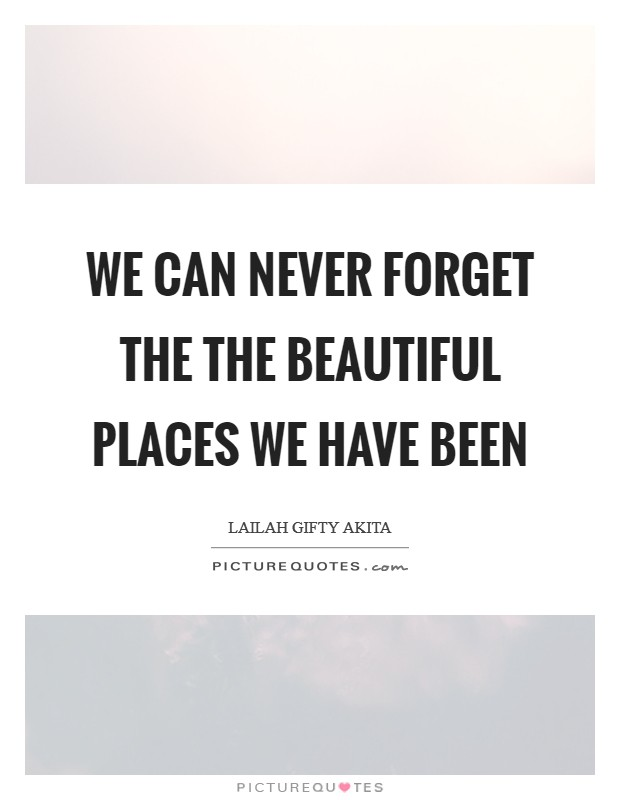 We can never forget the the beautiful places we have been Picture Quote #1