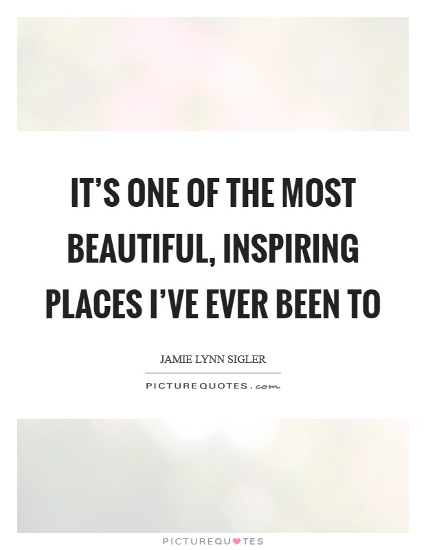 It's one of the most beautiful, inspiring places I've ever been to Picture Quote #1