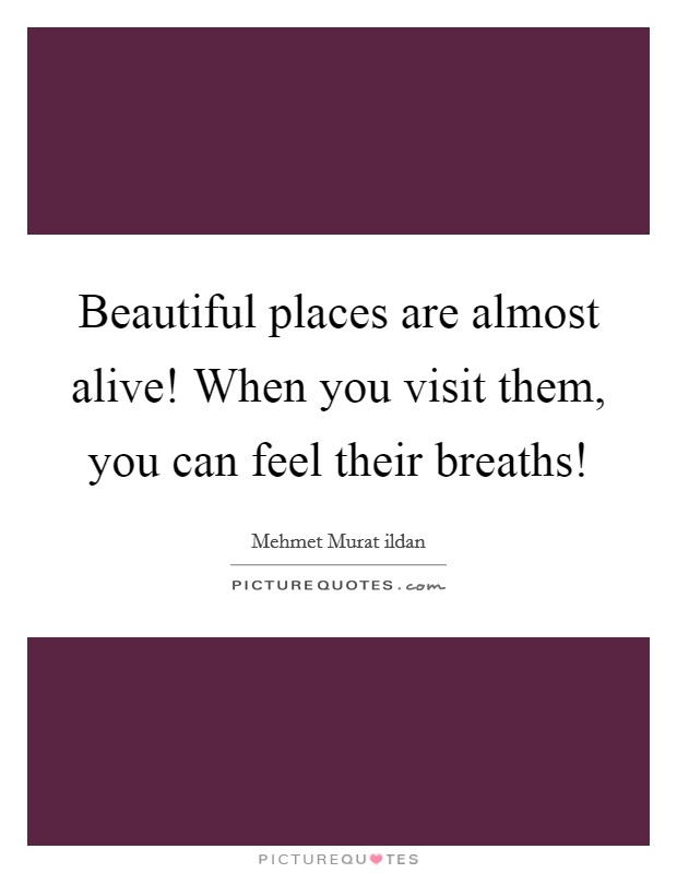 Beautiful places are almost alive! When you visit them, you can feel their breaths! Picture Quote #1