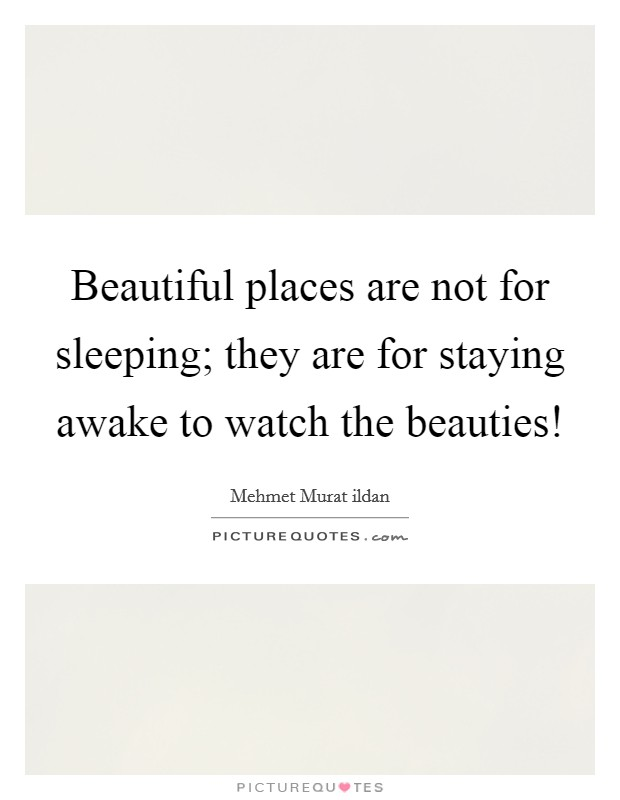 Beautiful places are not for sleeping; they are for staying awake to watch the beauties! Picture Quote #1