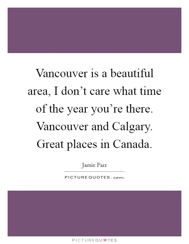 Vancouver is a beautiful area, I don't care what time of the year you're there. Vancouver and Calgary. Great places in Canada Picture Quote #1