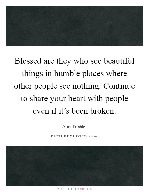 Blessed are they who see beautiful things in humble places where other people see nothing. Continue to share your heart with people even if it's been broken Picture Quote #1