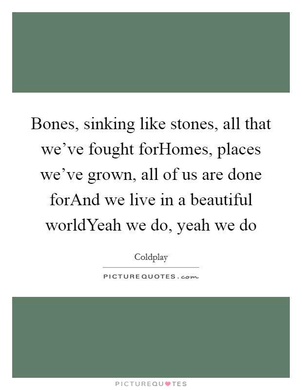 Bones, sinking like stones, all that we've fought forHomes, places we've grown, all of us are done forAnd we live in a beautiful worldYeah we do, yeah we do Picture Quote #1