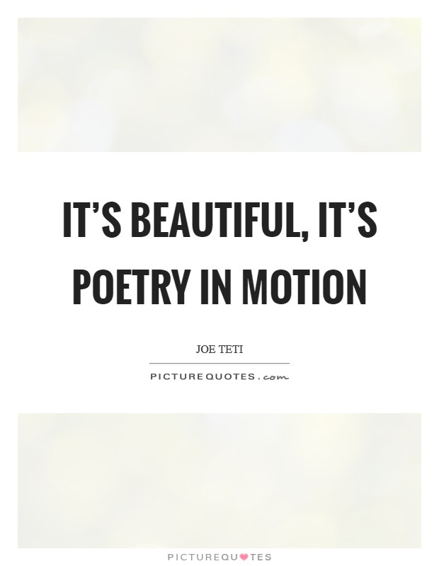 It's beautiful, it's poetry in motion Picture Quote #1