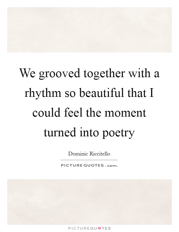 We grooved together with a rhythm so beautiful that I could feel the moment turned into poetry Picture Quote #1