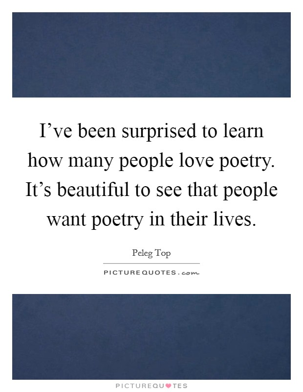I've been surprised to learn how many people love poetry. It's beautiful to see that people want poetry in their lives Picture Quote #1