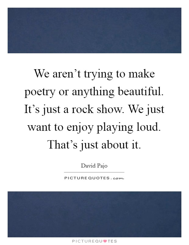We aren't trying to make poetry or anything beautiful. It's just a rock show. We just want to enjoy playing loud. That's just about it Picture Quote #1
