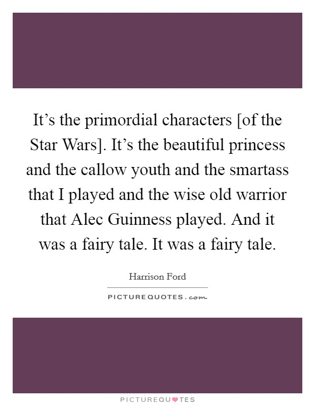 It's the primordial characters [of the Star Wars]. It's the beautiful princess and the callow youth and the smartass that I played and the wise old warrior that Alec Guinness played. And it was a fairy tale. It was a fairy tale Picture Quote #1