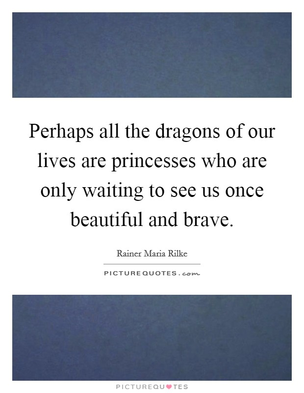 Perhaps all the dragons of our lives are princesses who are only waiting to see us once beautiful and brave Picture Quote #1