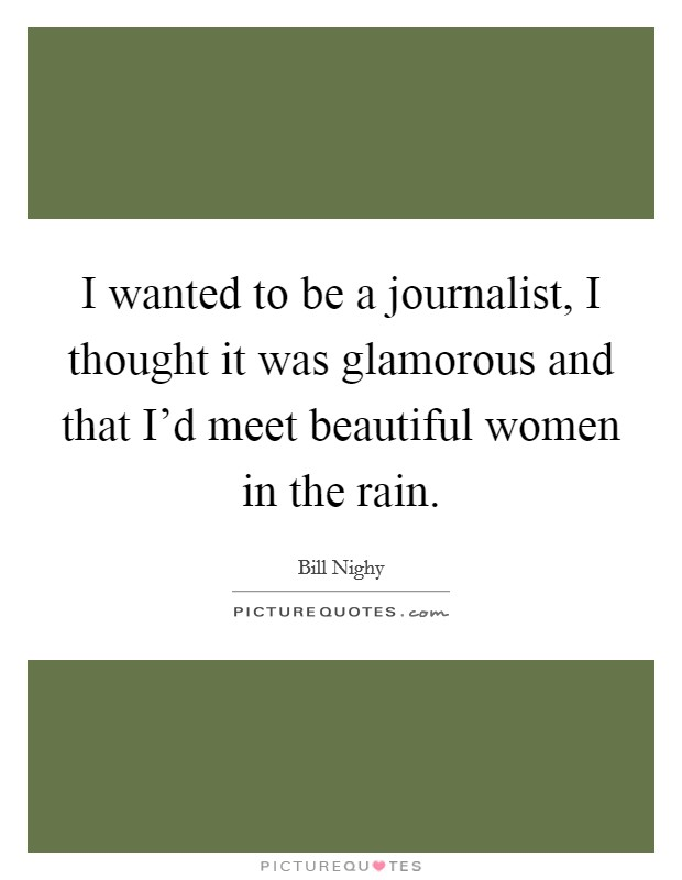 I wanted to be a journalist, I thought it was glamorous and that I'd meet beautiful women in the rain Picture Quote #1