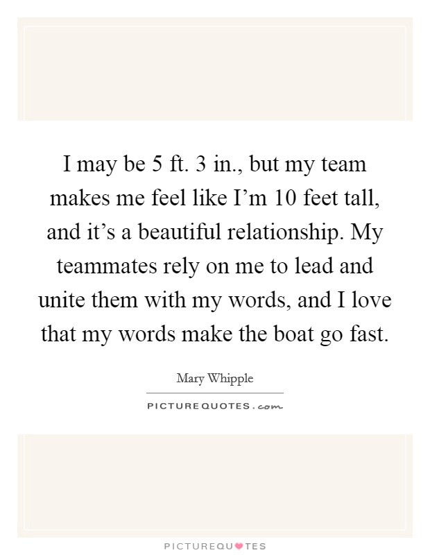 I may be 5 ft. 3 in., but my team makes me feel like I'm 10 feet tall, and it's a beautiful relationship. My teammates rely on me to lead and unite them with my words, and I love that my words make the boat go fast Picture Quote #1