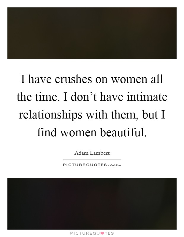 I have crushes on women all the time. I don't have intimate relationships with them, but I find women beautiful Picture Quote #1