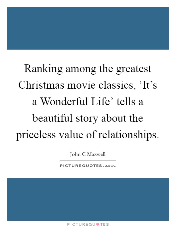 Ranking among the greatest Christmas movie classics, 'It's a Wonderful Life' tells a beautiful story about the priceless value of relationships Picture Quote #1