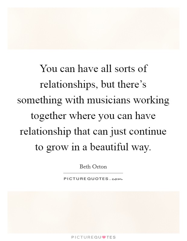 You can have all sorts of relationships, but there's something with musicians working together where you can have relationship that can just continue to grow in a beautiful way Picture Quote #1
