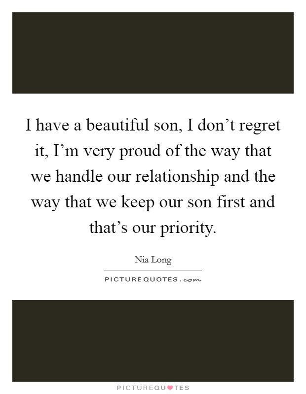 I have a beautiful son, I don't regret it, I'm very proud of the way that we handle our relationship and the way that we keep our son first and that's our priority Picture Quote #1
