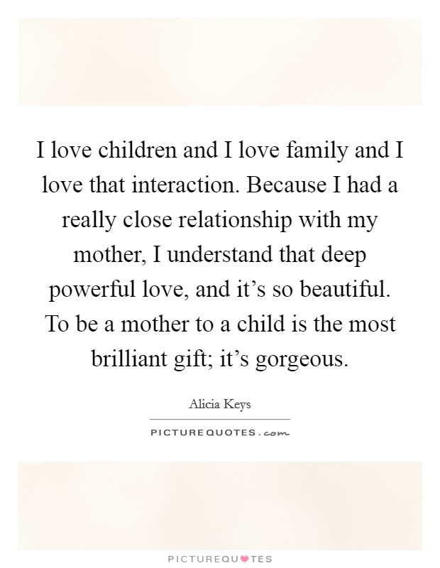I love children and I love family and I love that interaction. Because I had a really close relationship with my mother, I understand that deep powerful love, and it's so beautiful. To be a mother to a child is the most brilliant gift; it's gorgeous Picture Quote #1