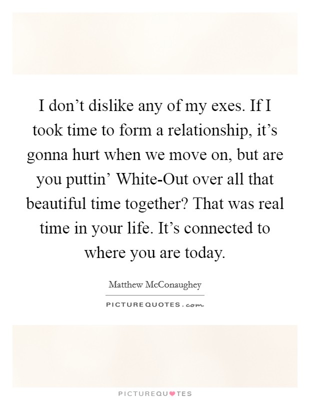 I don't dislike any of my exes. If I took time to form a relationship, it's gonna hurt when we move on, but are you puttin' White-Out over all that beautiful time together? That was real time in your life. It's connected to where you are today Picture Quote #1