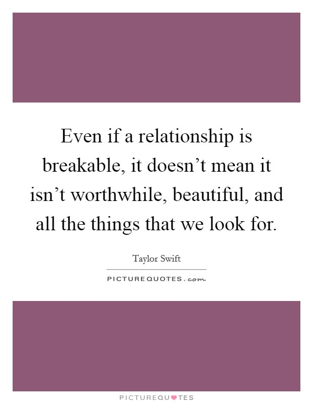 Even if a relationship is breakable, it doesn't mean it isn't worthwhile, beautiful, and all the things that we look for Picture Quote #1