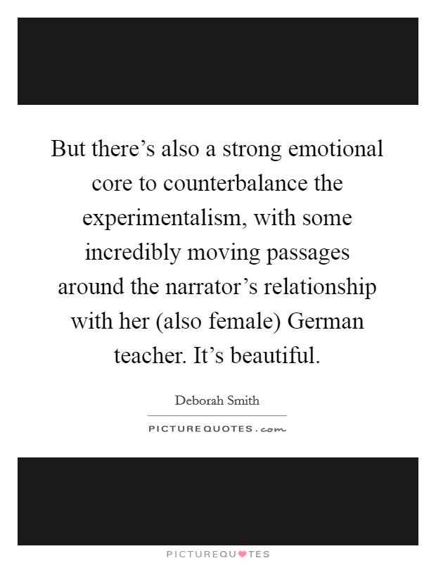 But there's also a strong emotional core to counterbalance the experimentalism, with some incredibly moving passages around the narrator's relationship with her (also female) German teacher. It's beautiful Picture Quote #1