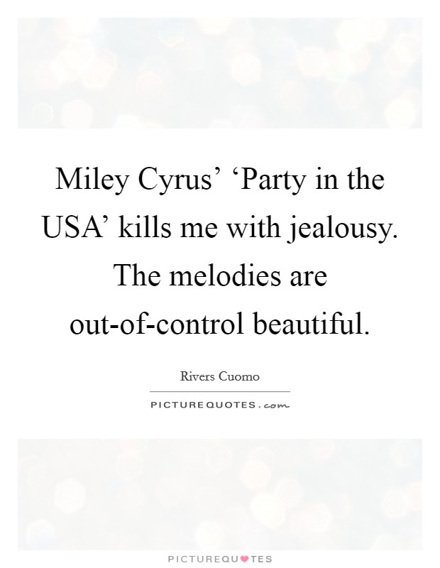Miley Cyrus' 'Party in the USA' kills me with jealousy. The melodies are out-of-control beautiful Picture Quote #1