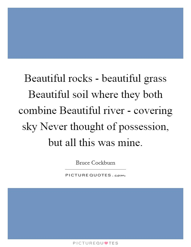 Beautiful rocks - beautiful grass Beautiful soil where they both combine Beautiful river - covering sky Never thought of possession, but all this was mine Picture Quote #1