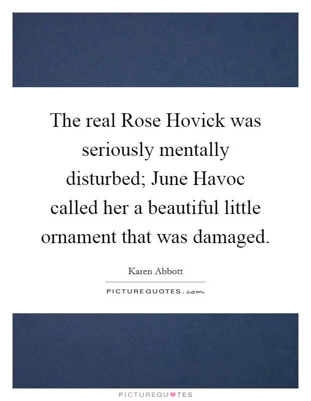 The real Rose Hovick was seriously mentally disturbed; June Havoc called her a beautiful little ornament that was damaged Picture Quote #1