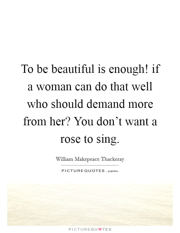 To be beautiful is enough! if a woman can do that well who should demand more from her? You don't want a rose to sing Picture Quote #1