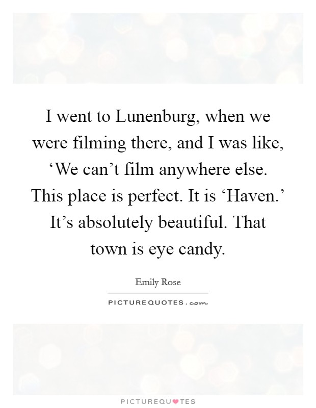 I went to Lunenburg, when we were filming there, and I was like, 'We can't film anywhere else. This place is perfect. It is 'Haven.' It's absolutely beautiful. That town is eye candy Picture Quote #1