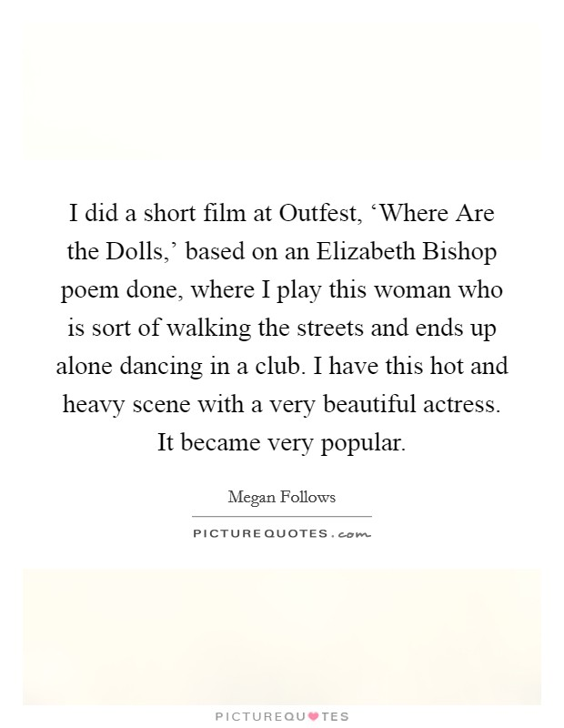 I did a short film at Outfest, 'Where Are the Dolls,' based on an Elizabeth Bishop poem done, where I play this woman who is sort of walking the streets and ends up alone dancing in a club. I have this hot and heavy scene with a very beautiful actress. It became very popular Picture Quote #1