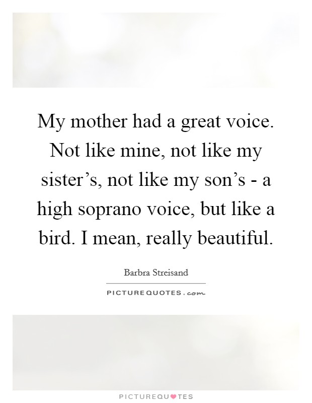 My mother had a great voice. Not like mine, not like my sister's, not like my son's - a high soprano voice, but like a bird. I mean, really beautiful Picture Quote #1