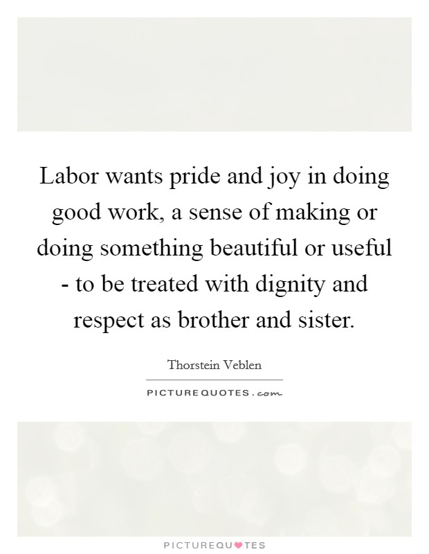 Labor wants pride and joy in doing good work, a sense of making or doing something beautiful or useful - to be treated with dignity and respect as brother and sister Picture Quote #1