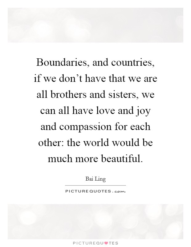 Boundaries, and countries, if we don't have that we are all brothers and sisters, we can all have love and joy and compassion for each other: the world would be much more beautiful Picture Quote #1
