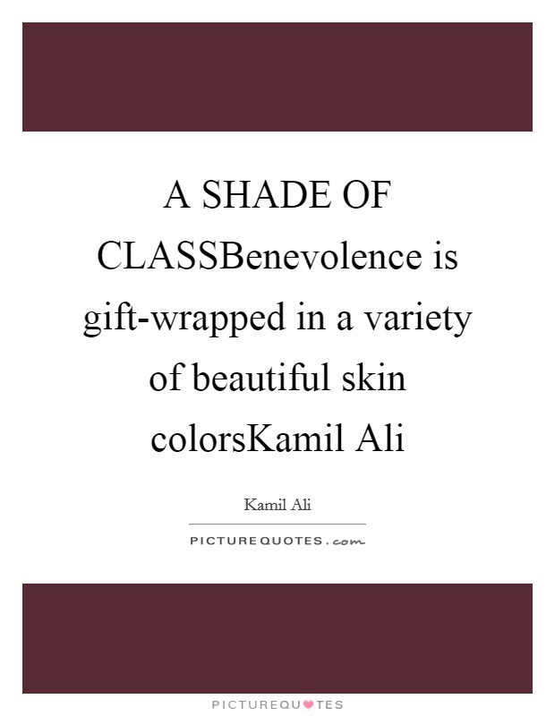 A SHADE OF CLASSBenevolence is gift-wrapped in a variety of beautiful skin colorsKamil Ali Picture Quote #1