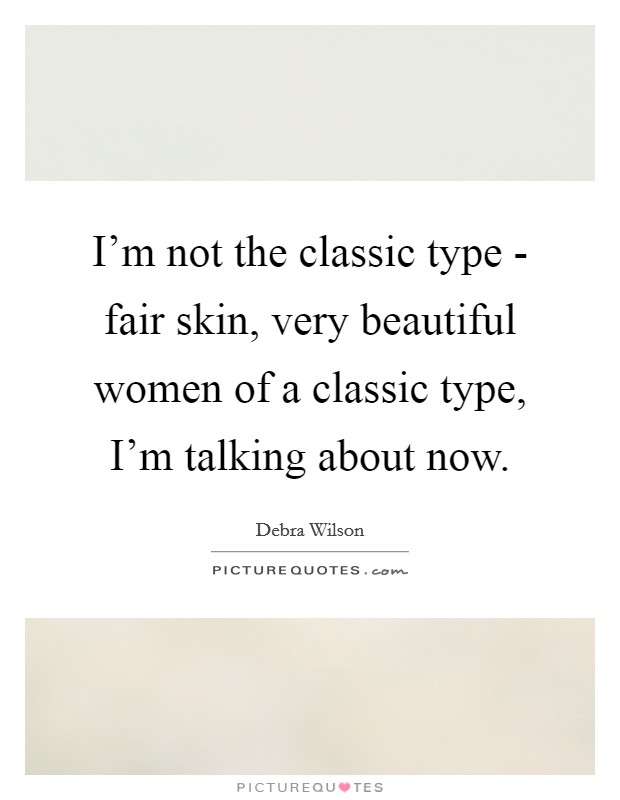 I'm not the classic type - fair skin, very beautiful women of a classic type, I'm talking about now Picture Quote #1