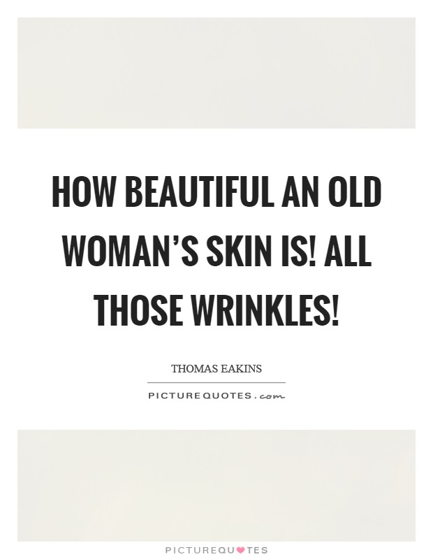 How beautiful an old woman's skin is! All those wrinkles! Picture Quote #1