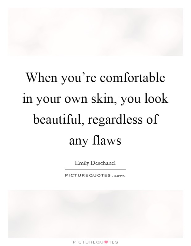 When you're comfortable in your own skin, you look beautiful, regardless of any flaws Picture Quote #1