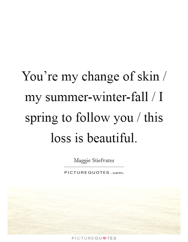 You're my change of skin / my summer-winter-fall / I spring to follow you / this loss is beautiful Picture Quote #1