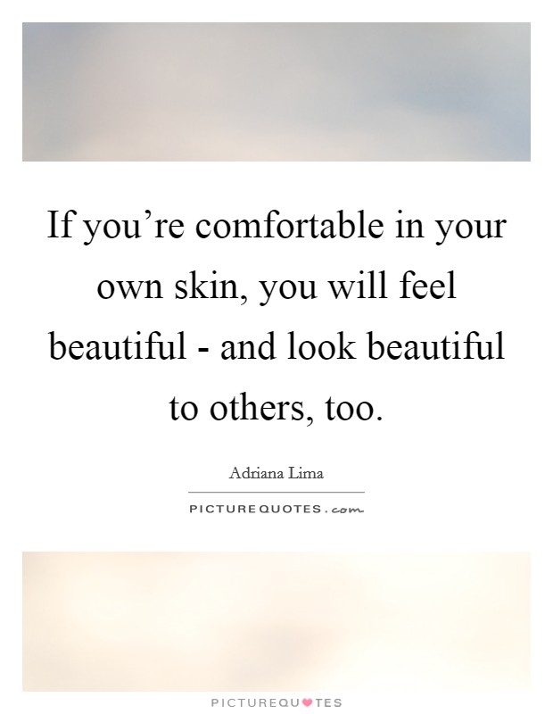 If you're comfortable in your own skin, you will feel beautiful - and look beautiful to others, too Picture Quote #1