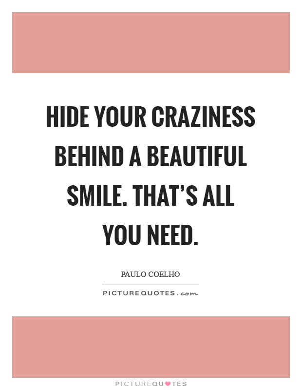 Hide your craziness behind a beautiful smile. That's all you need Picture Quote #1