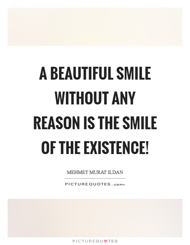 A beautiful smile without any reason is the smile of the existence! Picture Quote #1