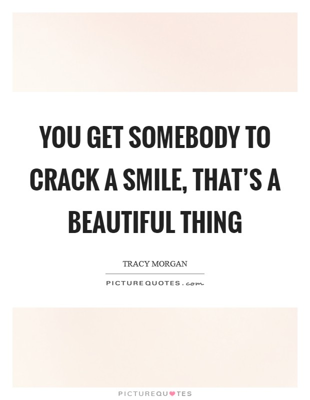 You get somebody to crack a smile, that's a beautiful thing Picture Quote #1
