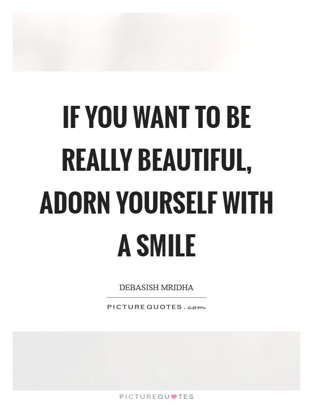 If you want to be really beautiful, adorn yourself with a smile Picture Quote #1