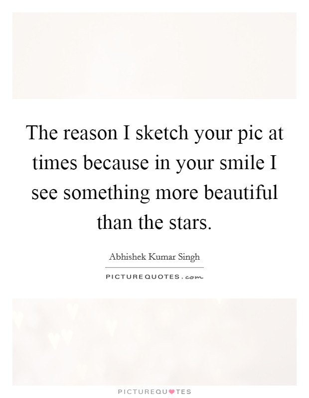 The reason I sketch your pic at times because in your smile I see something more beautiful than the stars Picture Quote #1