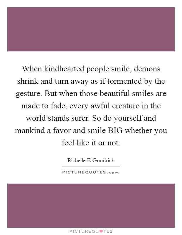 When kindhearted people smile, demons shrink and turn away as if tormented by the gesture. But when those beautiful smiles are made to fade, every awful creature in the world stands surer. So do yourself and mankind a favor and smile BIG whether you feel like it or not Picture Quote #1