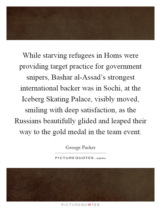 While starving refugees in Homs were providing target practice for government snipers, Bashar al-Assad's strongest international backer was in Sochi, at the Iceberg Skating Palace, visibly moved, smiling with deep satisfaction, as the Russians beautifully glided and leaped their way to the gold medal in the team event Picture Quote #1