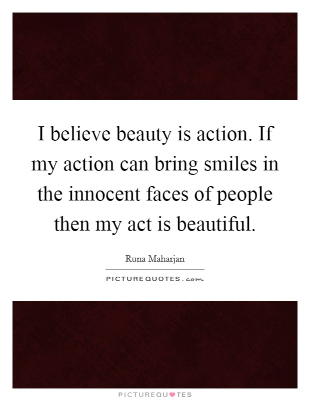 I believe beauty is action. If my action can bring smiles in the innocent faces of people then my act is beautiful Picture Quote #1