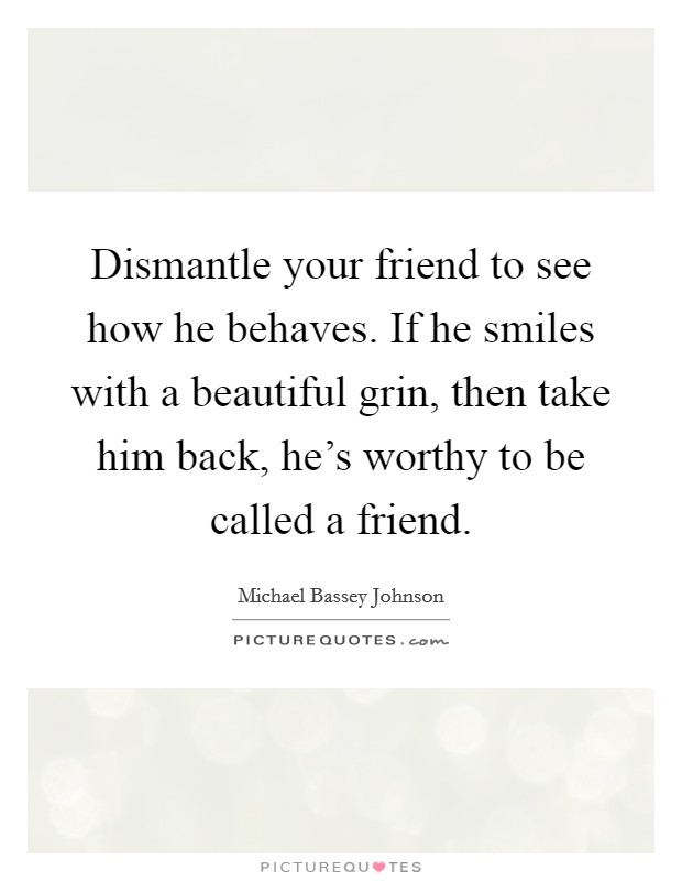 Dismantle your friend to see how he behaves. If he smiles with a beautiful grin, then take him back, he's worthy to be called a friend Picture Quote #1